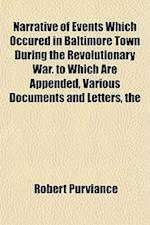 The Narrative of Events Which Occured in Baltimore Town During the Revolutionary War. to Which Are Appended, Various Documents and Letters af Robert Purviance