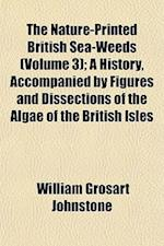 The Nature-Printed British Sea-Weeds (Volume 3); A History, Accompanied by Figures and Dissections of the Algae of the British Isles af William Grosart Johnstone