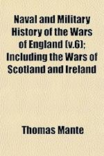 Naval and Military History of the Wars of England (V.6); Including the Wars of Scotland and Ireland af Thomas Mante