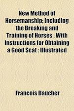 New Method of Horsemanship; Including the Breaking and Training of Horses af Francois Baucher, Franois Baucher