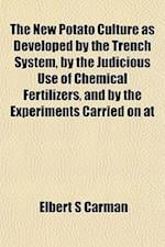 The New Potato Culture as Developed by the Trench System, by the Judicious Use of Chemical Fertilizers, and by the Experiments Carried on at af Elbert S. Carman