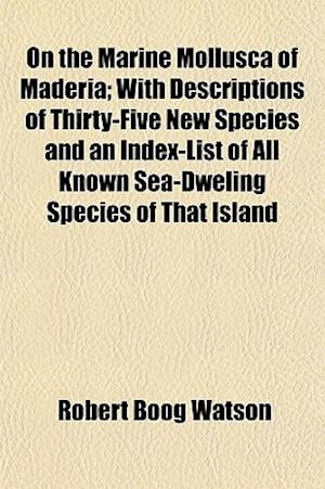 Bog, paperback On the Marine Mollusca of Maderia; With Descriptions of Thirty-Five New Species and an Index-List of All Known Sea-Dweling Species of That Island af Robert Boog Watson