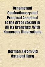 Ornamental Confectionery and Practical Assistant to the Art of Baking in All Its Branches, with Numerous Illustrations af Herman Hueg