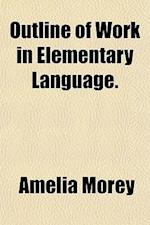 Outline of Work in Elementary Language. af Amelia Morey