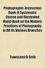 Photographic Instruction Book; A Systematic Course and Illustrated Hand-Book on the Modern Practices of Photography in All Its Various Branches af Townsend D. Stith