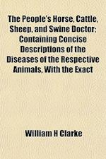 The People's Horse, Cattle, Sheep, and Swine Doctor; Containing Concise Descriptions of the Diseases of the Respective Animals, with the Exact af William H. Clarke