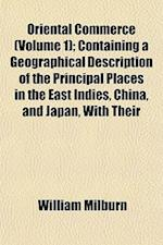 Oriental Commerce (Volume 1); Containing a Geographical Description of the Principal Places in the East Indies, China, and Japan, with Their af William Milburn