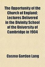 The Opportunity of the Church of England; Lectures Delivered in the Divinity School of the University of Cambridge in 1904 af Cosmo Gordon Lang