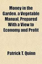 Money in the Garden. a Vegetable Manual, Prepared with a View to Economy and Profit af Patrick T. Quinn