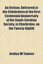 An Oration, Delivered at the Celebration of the First Centennial Anniversary of the South-Carolina Society, in Charleston, on the Twenty-Eighth af Joshua W. Toomer