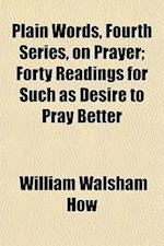 Plain Words, Fourth Series, on Prayer; Forty Readings for Such as Desire to Pray Better af William Walsham How