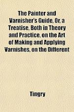 The Painter and Varnisher's Guide, Or, a Treatise, Both in Theory and Practice, on the Art of Making and Applying Varnishes, on the Different af Tingry