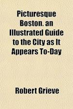 Picturesque Boston. an Illustrated Guide to the City as It Appears To-Day af Robert Grieve