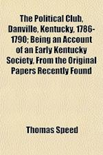 The Political Club, Danville, Kentucky, 1786-1790; Being an Account of an Early Kentucky Society, from the Original Papers Recently Found af Thomas Speed
