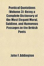 Poetical Quotations (Volume 3); Being a Complete Dictionary of the Most Elegant Moral, Sublime, and Humorous Passages in the British Poets af John F. Addington