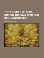 The Politics of Iowa During the Civil War and Reconstruction af Olynthus Burroughs Clark