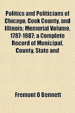 Politics and Politicians of Chicago, Cook County, and Illinois; Memorial Volume, 1787-1887; A Complete Record of Municipal, County, State and af Fremont O. Bennett