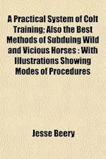 A Practical System of Colt Training; Also the Best Methods of Subduing Wild and Vicious Horses af Jesse Beery