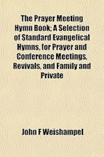 The Prayer Meeting Hymn Book; A Selection of Standard Evangelical Hymns, for Prayer and Conference Meetings, Revivals, and Family and Private af John F. Weishampel