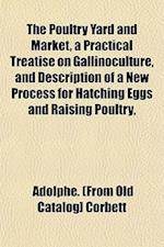The Poultry Yard and Market, a Practical Treatise on Gallinoculture, and Description of a New Process for Hatching Eggs and Raising Poultry, af Adolphe Corbett