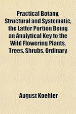 Practical Botany, Structural and Systematic, the Latter Portion Being an Analytical Key to the Wild Flowering Plants, Trees, Shrubs, Ordinary af August Koehler