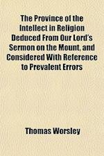 The Province of the Intellect in Religion Deduced from Our Lord's Sermon on the Mount, and Considered with Reference to Prevalent Errors af Thomas Worsley