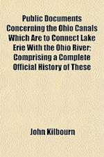 Public Documents Concerning the Ohio Canals Which Are to Connect Lake Erie with the Ohio River; Comprising a Complete Official History of These af John Kilbourn
