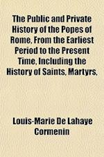 The Public and Private History of the Popes of Rome, from the Earliest Period to the Present Time, Including the History of Saints, Martyrs, af Louis-Marie De LaHaye Cormenin