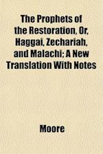 The Prophets of the Restoration, Or, Haggai, Zechariah, and Malachi; A New Translation with Notes