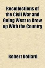 Recollections of the Civil War and Going West to Grow Up with the Country af Robert Dollard
