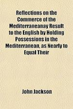 Reflections on the Commerce of the Mediterraneanay Result to the English by Holding Possessions in the Mediterranean, as Nearly to Equal Their