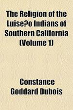The Religion of the Luiseno Indians of Southern California (Volume 1) af Constance Goddard DuBois