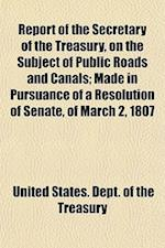 Report of the Secretary of the Treasury, on the Subject of Public Roads and Canals; Made in Pursuance of a Resolution of Senate, of March 2, 1807