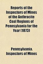 Reports of the Inspectors of Mines of the Anthracite Coal Regions of Pennsylvania for the Year (1873) af Pennsylvania Inspectors of Mines