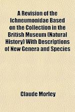 A Revision of the Ichneumonidae Based on the Collection in the British Museum (Natural History) with Descriptions of New Genera and Species af Claude Morley