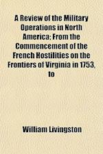 A Review of the Military Operations in North America; From the Commencement of the French Hostilities on the Frontiers of Virginia in 1753, to af William Livingston