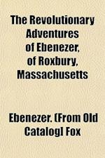 The Revolutionary Adventures of Ebenezer, of Roxbury, Massachusetts af Ebenezer Fox