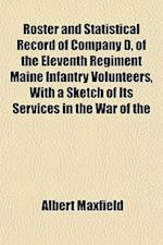 Roster and Statistical Record of Company D, of the Eleventh Regiment Maine Infantry Volunteers, with a Sketch of Its Services in the War of the af Albert Maxfield