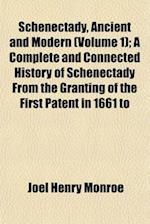 Schenectady, Ancient and Modern (Volume 1); A Complete and Connected History of Schenectady from the Granting of the First Patent in 1661 to af Joel Henry Monroe