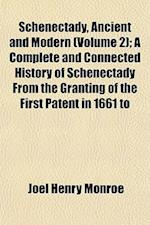 Schenectady, Ancient and Modern (Volume 2); A Complete and Connected History of Schenectady from the Granting of the First Patent in 1661 to af Joel Henry Monroe