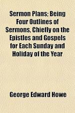 Sermon Plans; Being Four Outlines of Sermons, Chiefly on the Epistles and Gospels for Each Sunday and Holiday of the Year af George Edward Howe