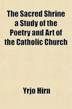 The Sacred Shrine a Study of the Poetry and Art of the Catholic Church af Yrjo Hirn
