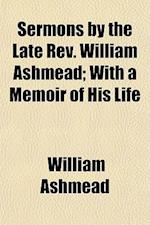 Sermons by the Late REV. William Ashmead; With a Memoir of His Life af William Ashmead