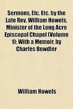 Sermons, Etc. Etc. by the Late REV. William Howels, Minister of the Long Acre Episcopal Chapel (Volume 1); With a Memoir, by Charles Bowdler af William Howels