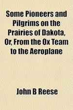 Some Pioneers and Pilgrims on the Prairies of Dakota, Or, from the Ox Team to the Aeroplane af John B. Reese