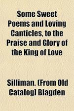 Some Sweet Poems and Loving Canticles, to the Praise and Glory of the King of Love af Silliman Blagden