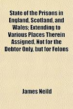 State of the Prisons in England, Scotland, and Wales; Extending to Various Places Therein Assigned, Not for the Debtor Only, But for Felons af James Neild