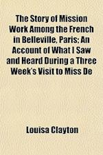 The Story of Mission Work Among the French in Belleville, Paris; An Account of What I Saw and Heard During a Three Week's Visit to Miss de af Louisa Clayton