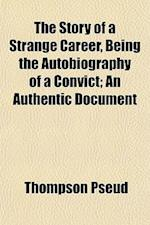 The Story of a Strange Career, Being the Autobiography of a Convict; An Authentic Document af Thompson Pseud