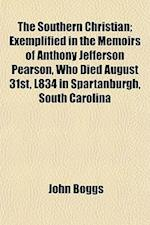 The Southern Christian; Exemplified in the Memoirs of Anthony Jefferson Pearson, Who Died August 31st, L834 in Spartanburgh, South Carolina af John Boggs